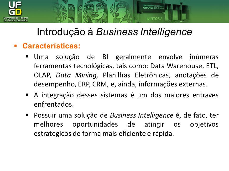 Introdução à Business Intelligence Características: Uma solução de BI geralmente envolve inúmeras ferramentas tecnológicas, tais como: Data Warehouse,