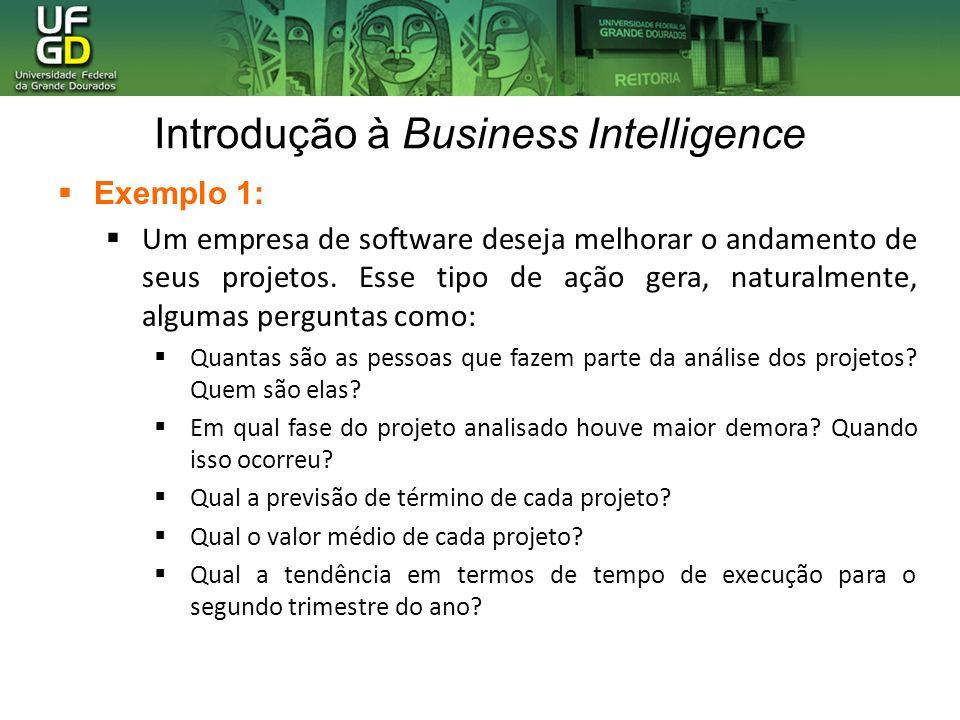 Introdução à Business Intelligence Exemplo 1: Um empresa de software deseja melhorar o andamento de seus projetos. Esse tipo de ação gera, naturalment