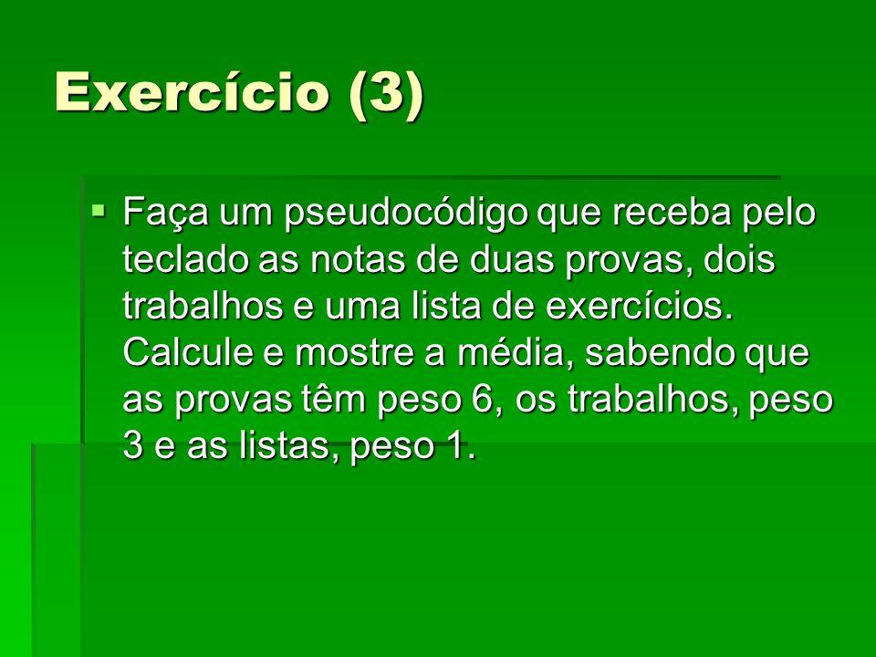 Exercício (3) Faça um pseudocódigo que receba pelo teclado as notas de duas provas, dois trabalhos e uma lista de exercícios. Calcule e mostre a média