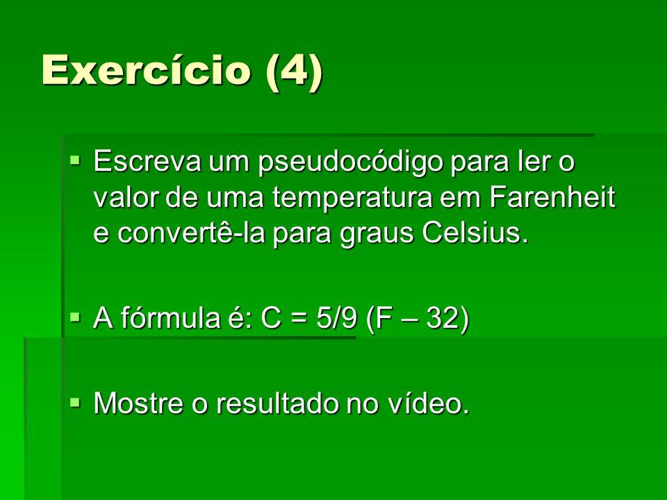 Exercício (4) Escreva um pseudocódigo para ler o valor de uma temperatura em Farenheit e convertê-la para graus Celsius. Escreva um pseudocódigo para