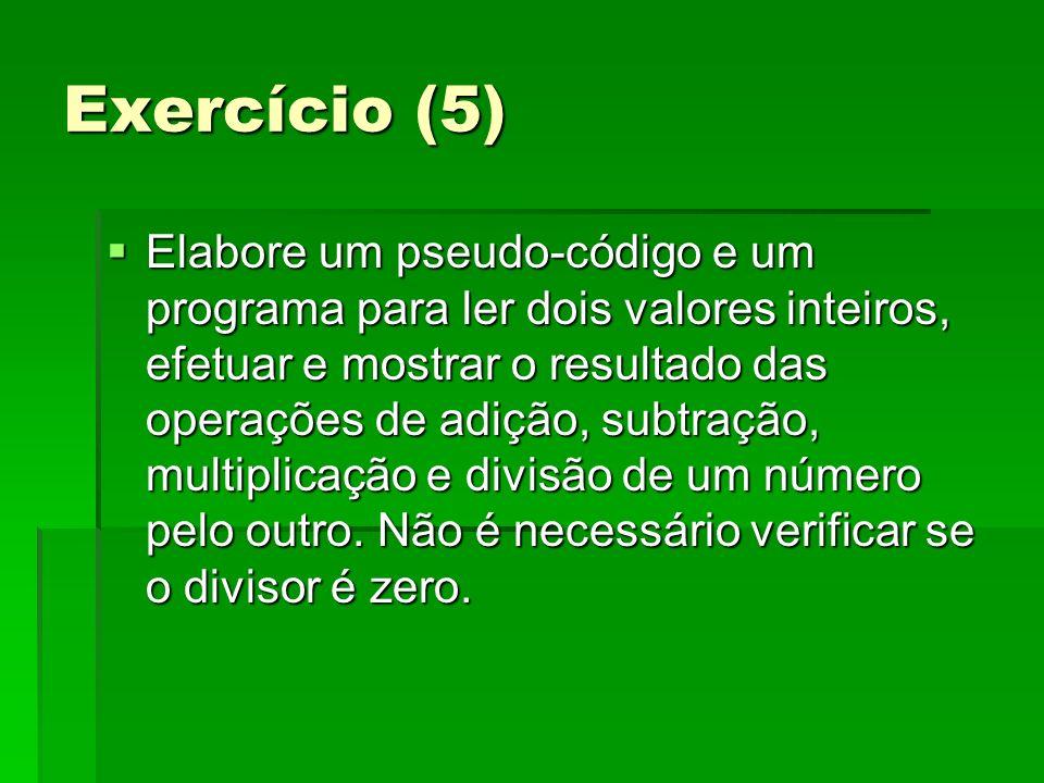 Exercício (5) Elabore um pseudo-código e um programa para ler dois valores inteiros, efetuar e mostrar o resultado das operações de adição, subtração,