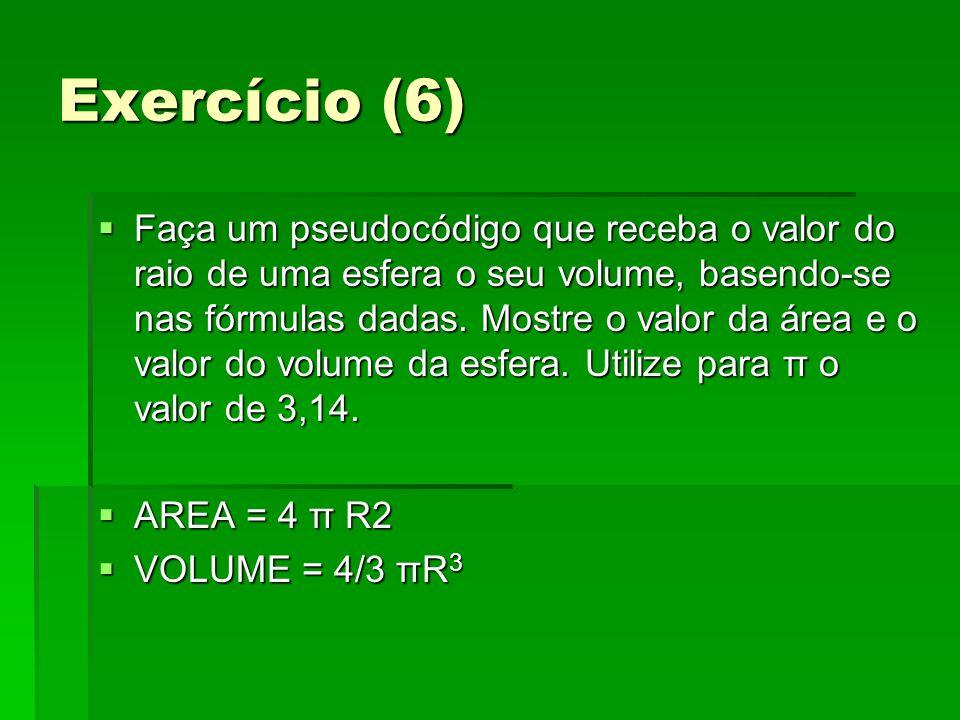 Exercício (6) Faça um pseudocódigo que receba o valor do raio de uma esfera o seu volume, basendo-se nas fórmulas dadas. Mostre o valor da área e o va