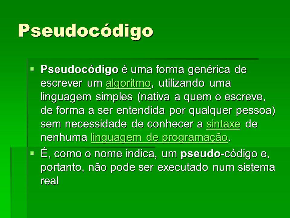 Pseudocódigo Pseudocódigo é uma forma genérica de escrever um algoritmo, utilizando uma linguagem simples (nativa a quem o escreve, de forma a ser ent