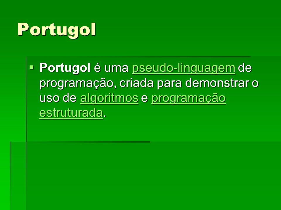 Portugol Portugol é uma pseudo-linguagem de programação, criada para demonstrar o uso de algoritmos e programação estruturada. Portugol é uma pseudo-l