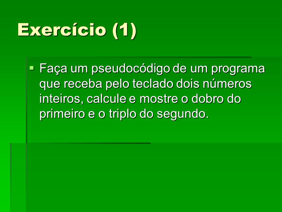 Exercício (1) Faça um pseudocódigo de um programa que receba pelo teclado dois números inteiros, calcule e mostre o dobro do primeiro e o triplo do se