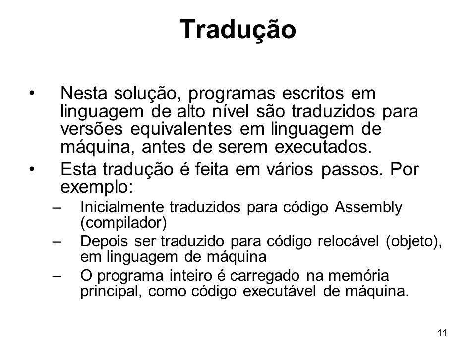 11 Tradução Nesta solução, programas escritos em linguagem de alto nível são traduzidos para versões equivalentes em linguagem de máquina, antes de se