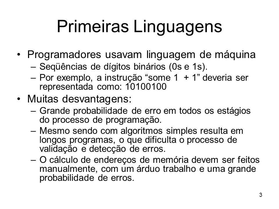 3 Primeiras Linguagens Programadores usavam linguagem de máquina –Seqüências de dígitos binários (0s e 1s). –Por exemplo, a instrução some 1 + 1 dever