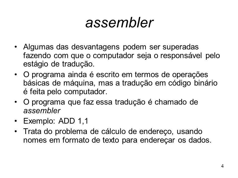 4 assembler Algumas das desvantagens podem ser superadas fazendo com que o computador seja o responsável pelo estágio de tradução. O programa ainda é
