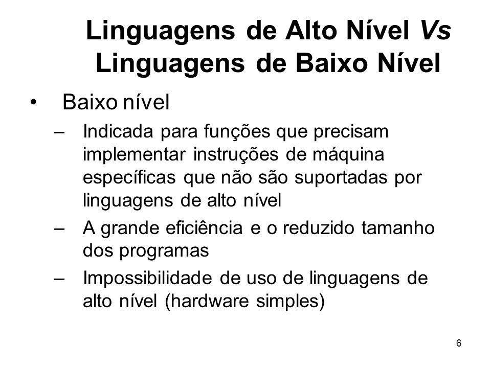 6 Linguagens de Alto Nível Vs Linguagens de Baixo Nível Baixo nível –Indicada para funções que precisam implementar instruções de máquina específicas