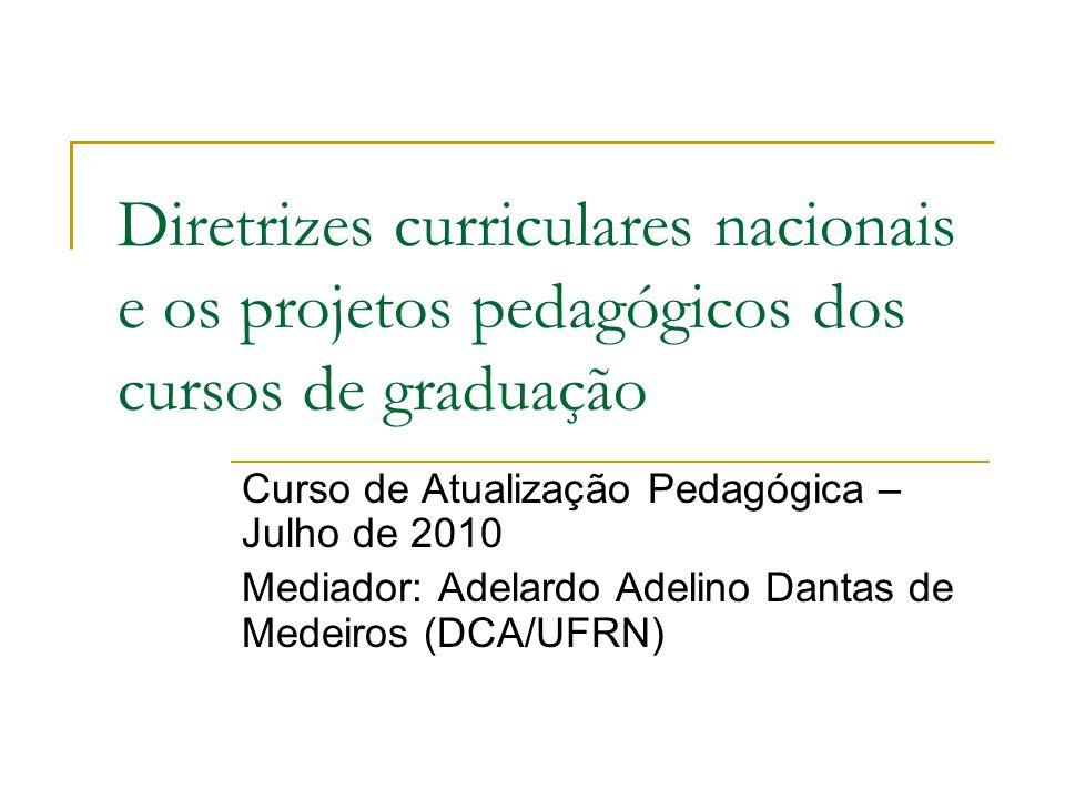 Diretrizes curriculares nacionais e os projetos pedagógicos dos cursos de graduação Curso de Atualização Pedagógica – Julho de 2010 Mediador: Adelardo