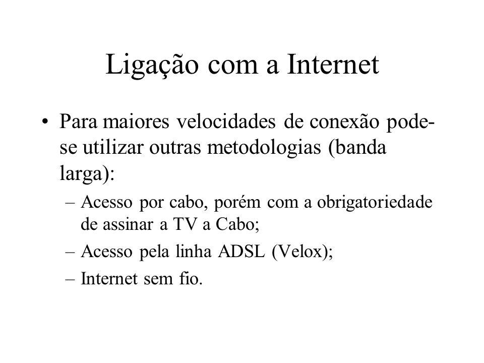 Ligação com a Internet Para maiores velocidades de conexão pode- se utilizar outras metodologias (banda larga): –Acesso por cabo, porém com a obrigatoriedade de assinar a TV a Cabo; –Acesso pela linha ADSL (Velox); –Internet sem fio.