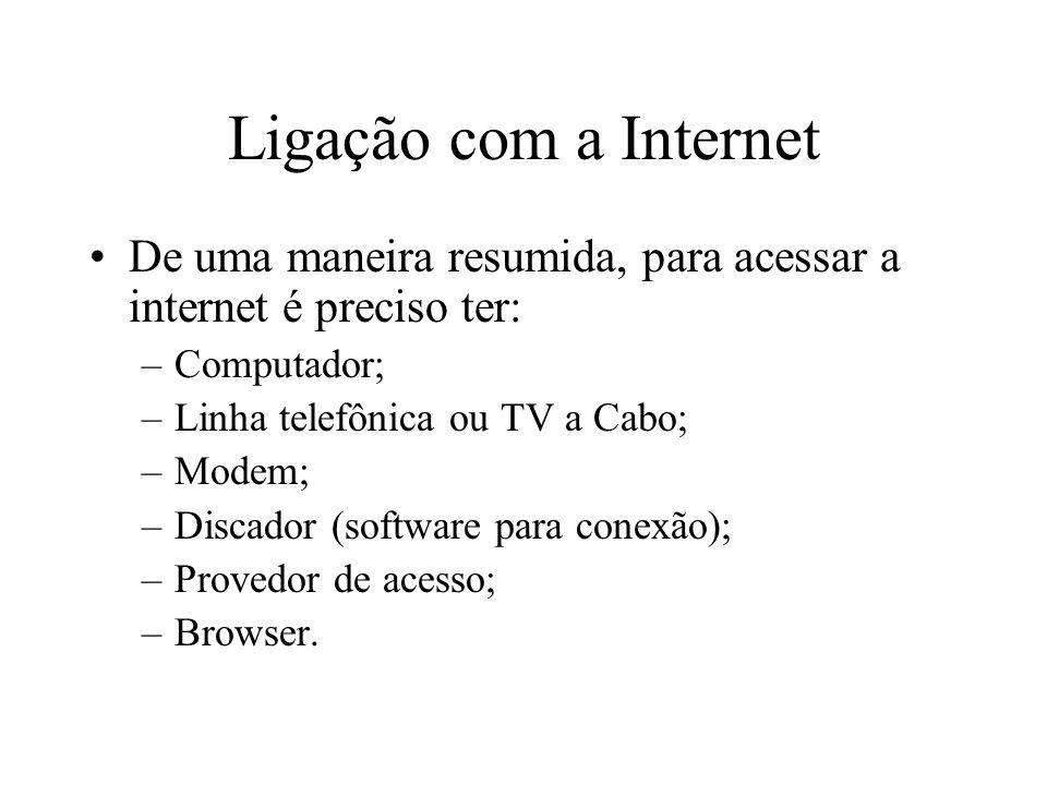 Ligação com a Internet De uma maneira resumida, para acessar a internet é preciso ter: –Computador; –Linha telefônica ou TV a Cabo; –Modem; –Discador (software para conexão); –Provedor de acesso; –Browser.