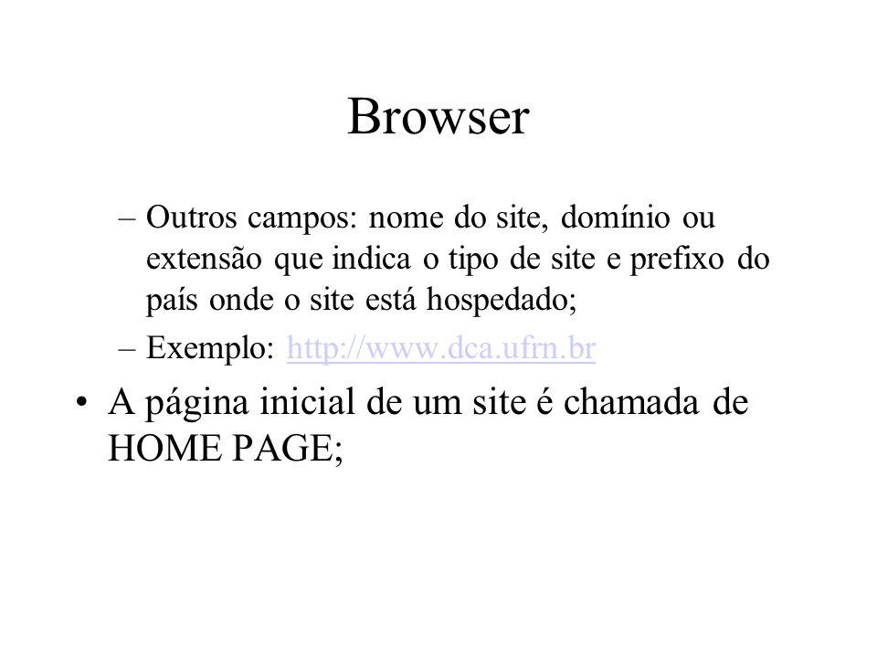 Browser –Outros campos: nome do site, domínio ou extensão que indica o tipo de site e prefixo do país onde o site está hospedado; –Exemplo: http://www.dca.ufrn.brhttp://www.dca.ufrn.br A página inicial de um site é chamada de HOME PAGE;