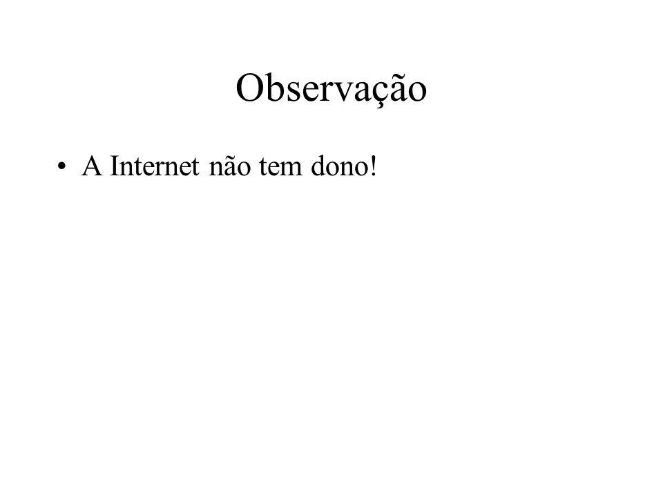 Observação A Internet não tem dono!