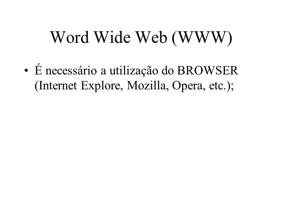 Word Wide Web (WWW) É necessário a utilização do BROWSER (Internet Explore, Mozilla, Opera, etc.);
