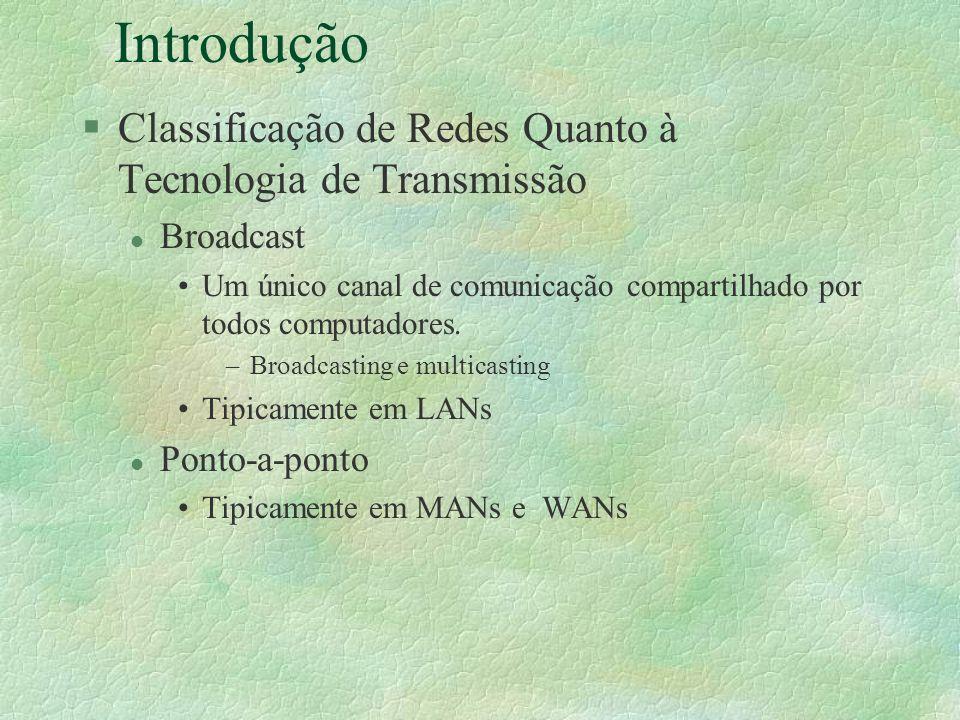 Introdução §Classificação de Redes Quanto à Tecnologia de Transmissão l Broadcast Um único canal de comunicação compartilhado por todos computadores.