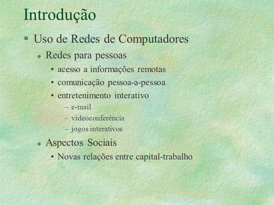 Introdução §Uso de Redes de Computadores l Redes para pessoas acesso a informações remotas comunicação pessoa-a-pessoa entretenimento interativo –e-ma