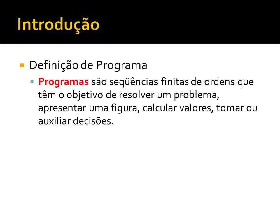 Definição de Programa Programas são seqüências finitas de ordens que têm o objetivo de resolver um problema, apresentar uma figura, calcular valores, tomar ou auxiliar decisões.