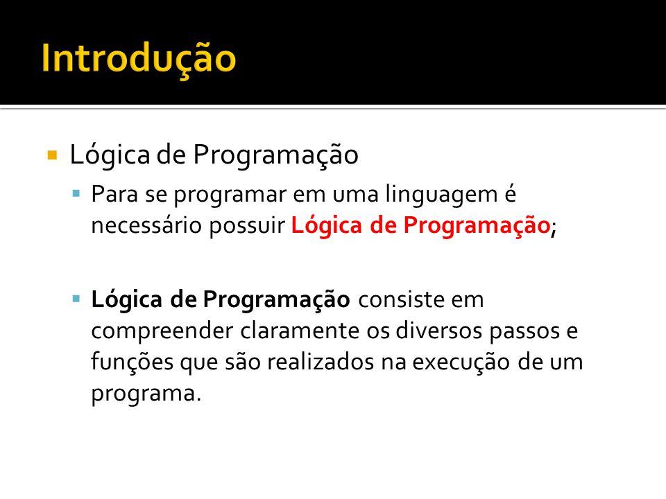 Lógica de Programação Para se programar em uma linguagem é necessário possuir Lógica de Programação; Lógica de Programação consiste em compreender claramente os diversos passos e funções que são realizados na execução de um programa.
