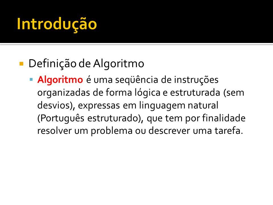 Definição de Algoritmo Algoritmo é uma seqüência de instruções organizadas de forma lógica e estruturada (sem desvios), expressas em linguagem natural (Português estruturado), que tem por finalidade resolver um problema ou descrever uma tarefa.