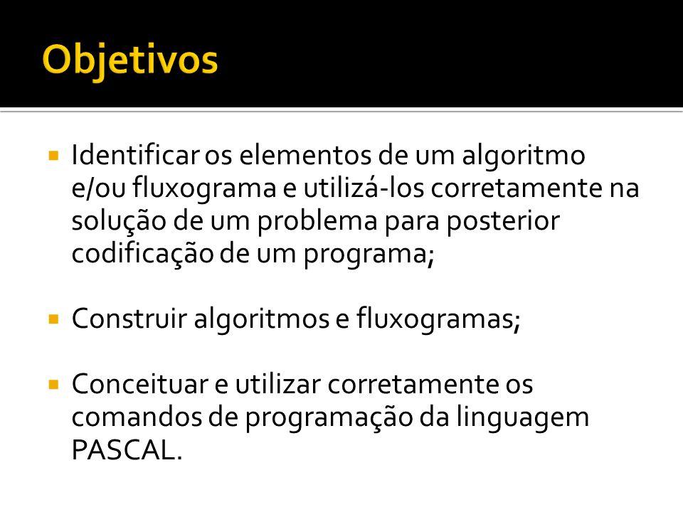 Identificar os elementos de um algoritmo e/ou fluxograma e utilizá-los corretamente na solução de um problema para posterior codificação de um programa; Construir algoritmos e fluxogramas; Conceituar e utilizar corretamente os comandos de programação da linguagem PASCAL.