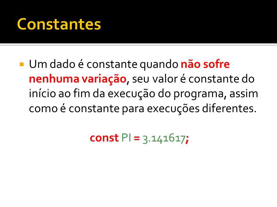 Um dado é constante quando não sofre nenhuma variação, seu valor é constante do início ao fim da execução do programa, assim como é constante para exe