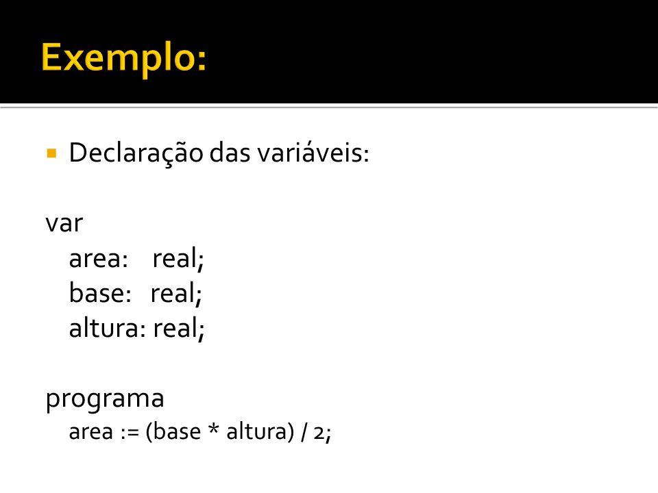 Declaração das variáveis: var area: real; base: real; altura: real; programa area := (base * altura) / 2;