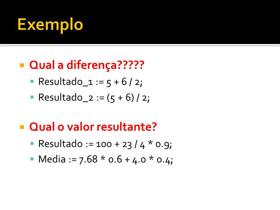Qual a diferença????? Resultado_1 := 5 + 6 / 2; Resultado_2 := (5 + 6) / 2; Qual o valor resultante? Resultado := 100 + 23 / 4 * 0.9; Media := 7.68 *