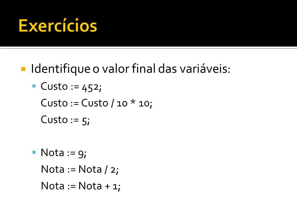 Identifique o valor final das variáveis: Custo := 452; Custo := Custo / 10 * 10; Custo := 5; Nota := 9; Nota := Nota / 2; Nota := Nota + 1;