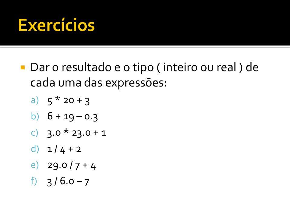 Dar o resultado e o tipo ( inteiro ou real ) de cada uma das expressões: a) 5 * 20 + 3 b) 6 + 19 – 0.3 c) 3.0 * 23.0 + 1 d) 1 / 4 + 2 e) 29.0 / 7 + 4