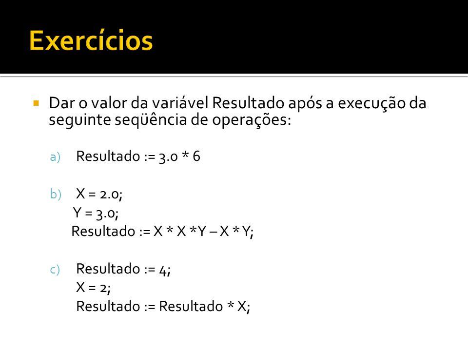 Dar o valor da variável Resultado após a execução da seguinte seqüência de operações: a) Resultado := 3.0 * 6 b) X = 2.0; Y = 3.0; Resultado := X * X