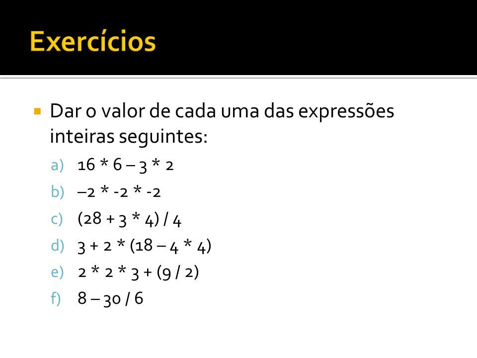 Dar o valor de cada uma das expressões inteiras seguintes: a) 16 * 6 – 3 * 2 b) –2 * -2 * -2 c) (28 + 3 * 4) / 4 d) 3 + 2 * (18 – 4 * 4) e) 2 * 2 * 3