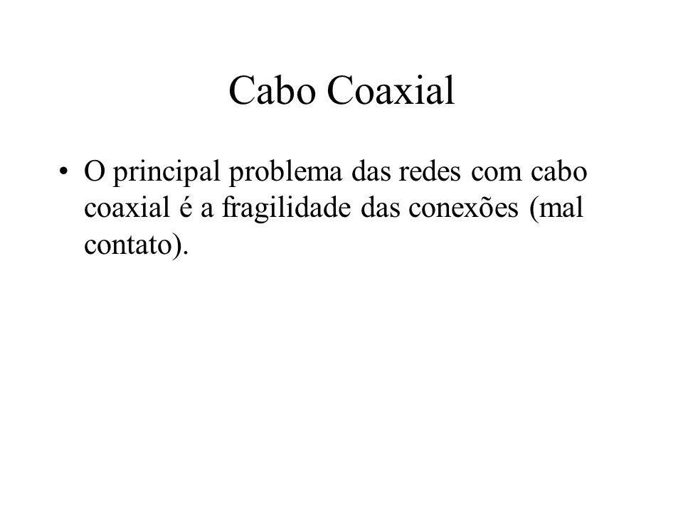 Cabo Coaxial O principal problema das redes com cabo coaxial é a fragilidade das conexões (mal contato).