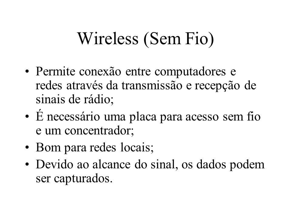Wireless (Sem Fio) Permite conexão entre computadores e redes através da transmissão e recepção de sinais de rádio; É necessário uma placa para acesso sem fio e um concentrador; Bom para redes locais; Devido ao alcance do sinal, os dados podem ser capturados.
