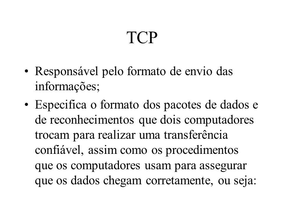 TCP Responsável pelo formato de envio das informações; Especifica o formato dos pacotes de dados e de reconhecimentos que dois computadores trocam para realizar uma transferência confiável, assim como os procedimentos que os computadores usam para assegurar que os dados chegam corretamente, ou seja: