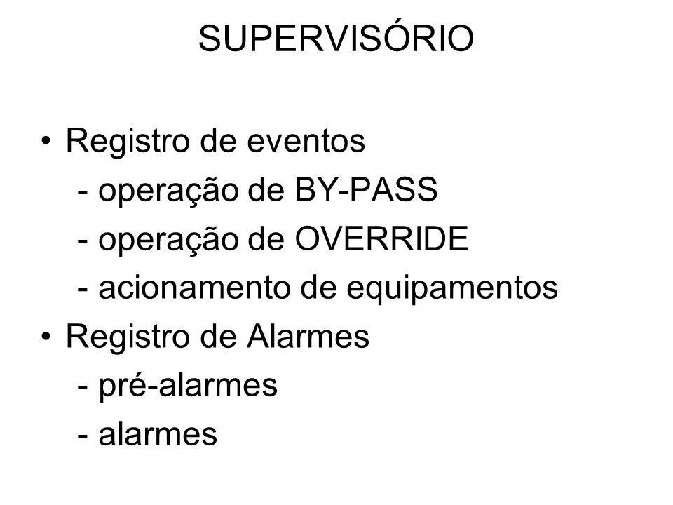 SUPERVISÓRIO Registro de eventos - operação de BY-PASS - operação de OVERRIDE - acionamento de equipamentos Registro de Alarmes - pré-alarmes - alarme
