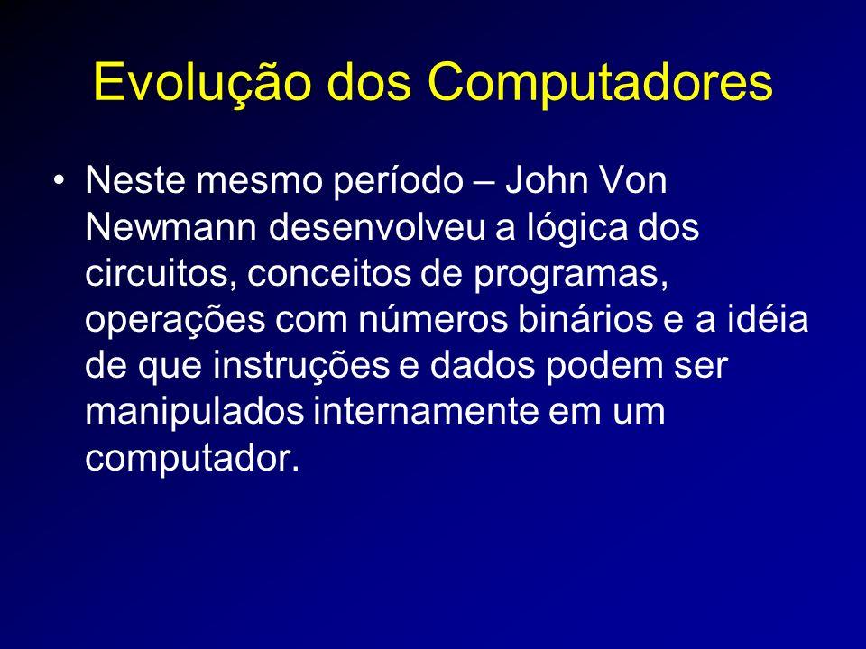 Evolução dos Computadores Neste mesmo período – John Von Newmann desenvolveu a lógica dos circuitos, conceitos de programas, operações com números binários e a idéia de que instruções e dados podem ser manipulados internamente em um computador.