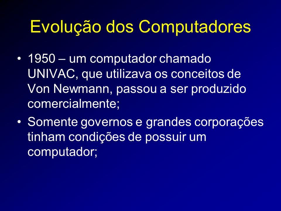 Evolução dos Computadores 1950 – um computador chamado UNIVAC, que utilizava os conceitos de Von Newmann, passou a ser produzido comercialmente; Somente governos e grandes corporações tinham condições de possuir um computador;