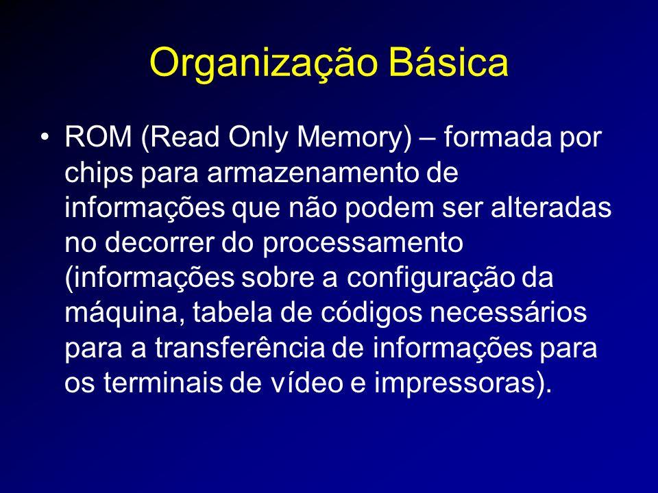Organização Básica ROM (Read Only Memory) – formada por chips para armazenamento de informações que não podem ser alteradas no decorrer do processamento (informações sobre a configuração da máquina, tabela de códigos necessários para a transferência de informações para os terminais de vídeo e impressoras).