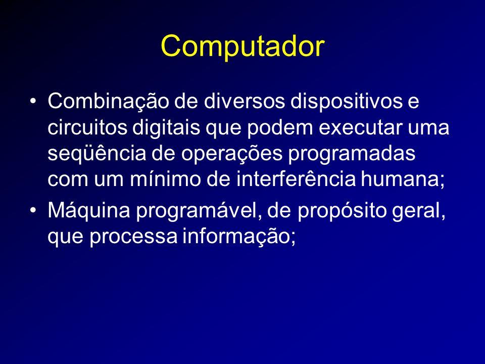 Computador Combinação de diversos dispositivos e circuitos digitais que podem executar uma seqüência de operações programadas com um mínimo de interferência humana; Máquina programável, de propósito geral, que processa informação;