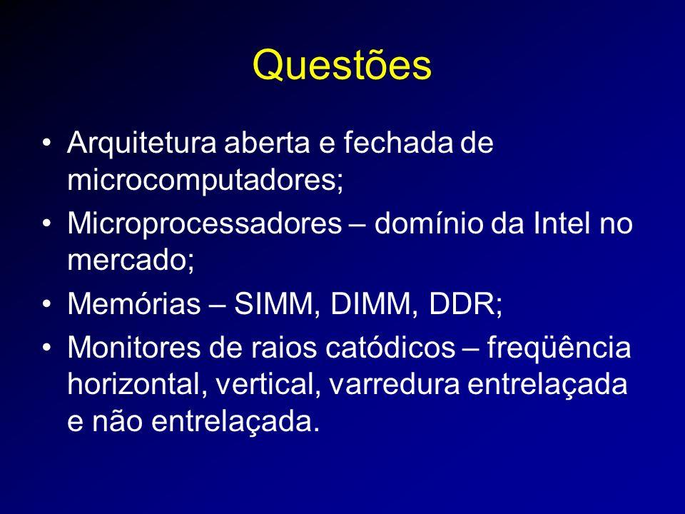 Questões Arquitetura aberta e fechada de microcomputadores; Microprocessadores – domínio da Intel no mercado; Memórias – SIMM, DIMM, DDR; Monitores de raios catódicos – freqüência horizontal, vertical, varredura entrelaçada e não entrelaçada.