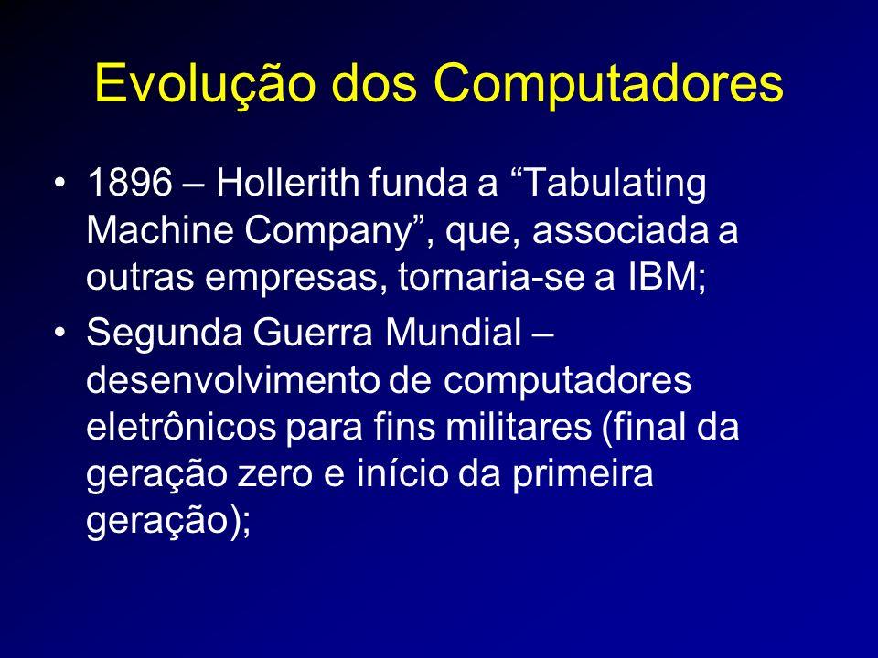 Evolução dos Computadores 1896 – Hollerith funda a Tabulating Machine Company, que, associada a outras empresas, tornaria-se a IBM; Segunda Guerra Mundial – desenvolvimento de computadores eletrônicos para fins militares (final da geração zero e início da primeira geração);