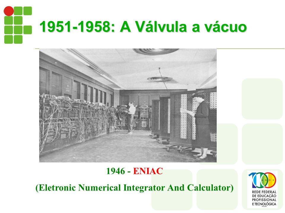 1951-1958: A Válvula a vácuo 1946 - ENIAC (Eletronic Numerical Integrator And Calculator)
