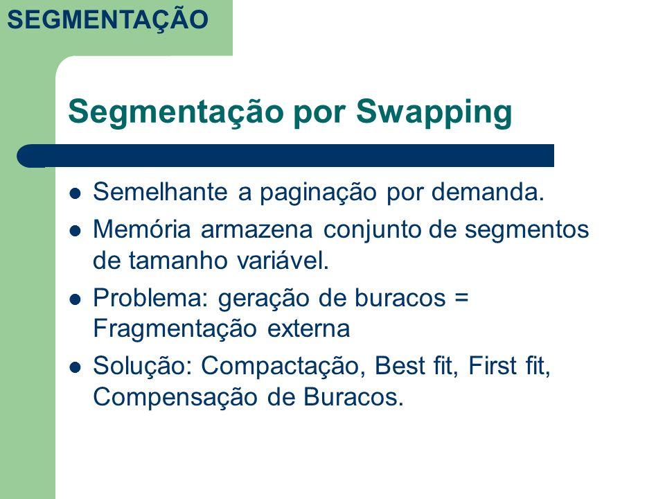 Segmentação por Swapping Semelhante a paginação por demanda. Memória armazena conjunto de segmentos de tamanho variável. Problema: geração de buracos