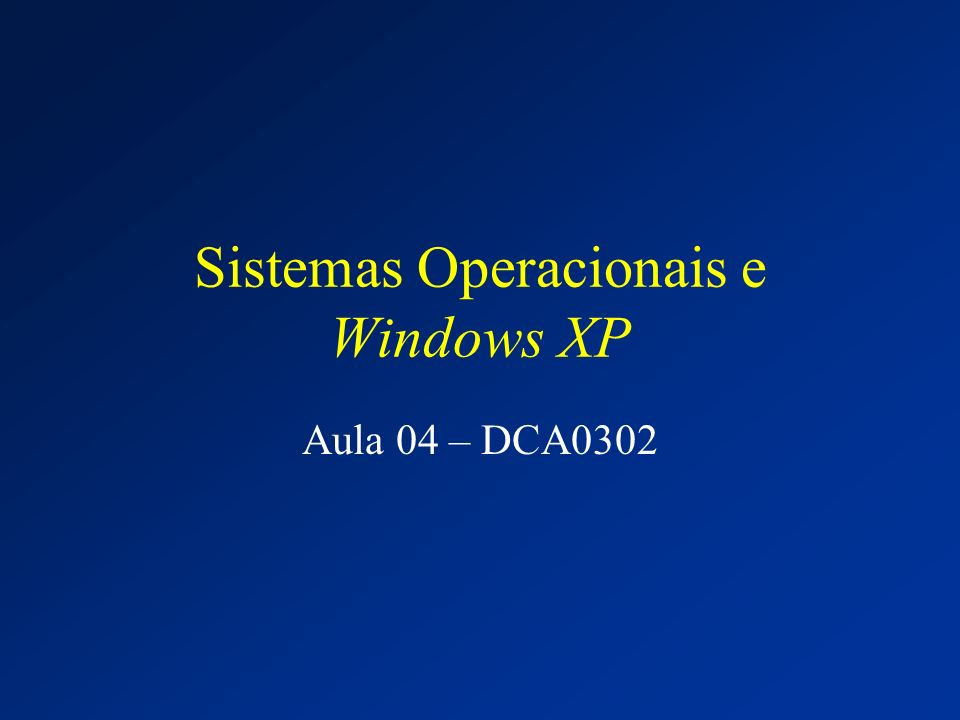 Sistemas Operacionais e Windows XP Aula 04 – DCA0302