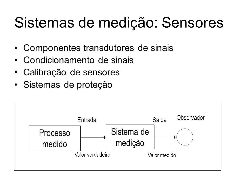 Sistemas de medição: Sensores Componentes transdutores de sinais Condicionamento de sinais Calibração de sensores Sistemas de proteção Valor verdadeir