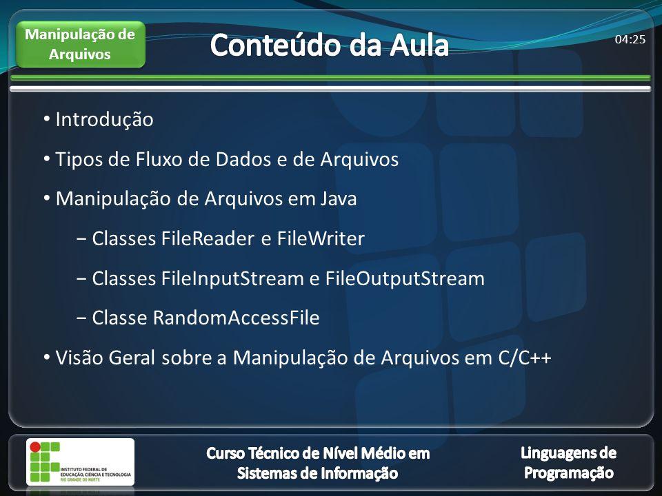 04:27 Introdução Tipos de Fluxo de Dados e de Arquivos Manipulação de Arquivos em Java Classes FileReader e FileWriter Classes FileInputStream e FileOutputStream Classe RandomAccessFile Visão Geral sobre a Manipulação de Arquivos em C/C++ Manipulação de Arquivos
