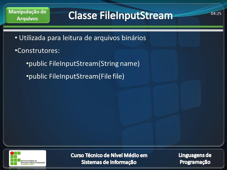 04:27 Utilizada para leitura de arquivos binários Construtores: public FileInputStream(String name) public FileInputStream(File file) Manipulação de Arquivos