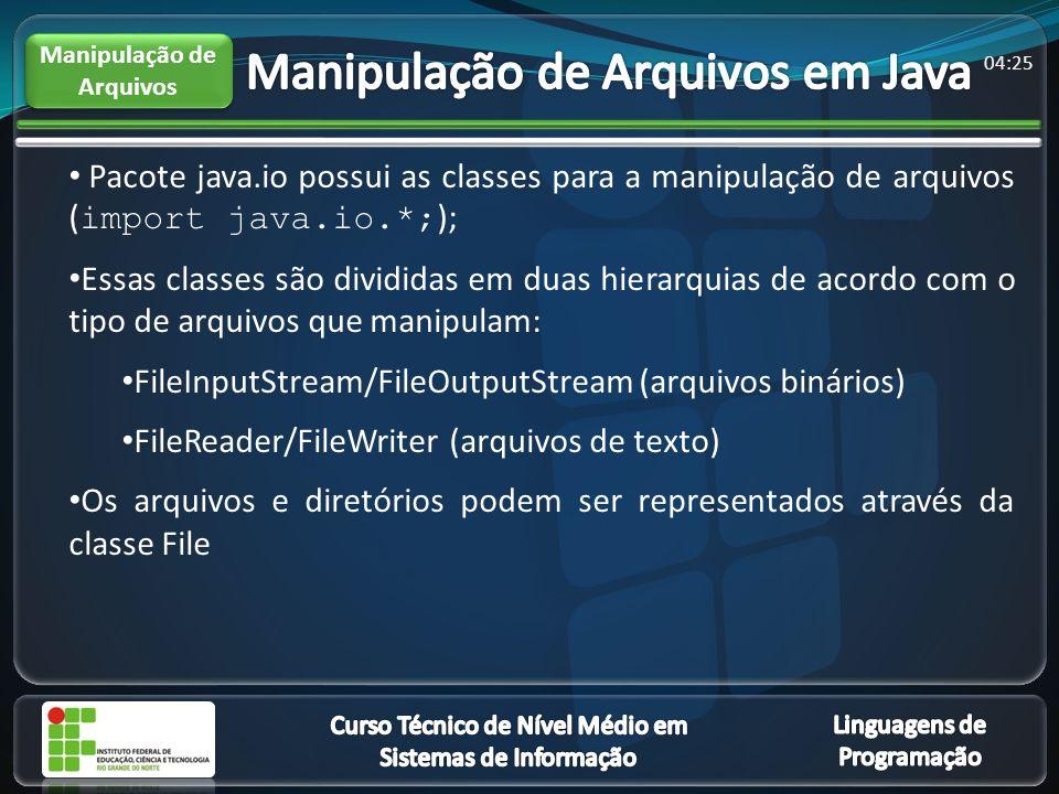 04:27 Pacote java.io possui as classes para a manipulação de arquivos ( import java.io.*; ); Essas classes são divididas em duas hierarquias de acordo com o tipo de arquivos que manipulam: FileInputStream/FileOutputStream (arquivos binários) FileReader/FileWriter (arquivos de texto) Os arquivos e diretórios podem ser representados através da classe File Manipulação de Arquivos