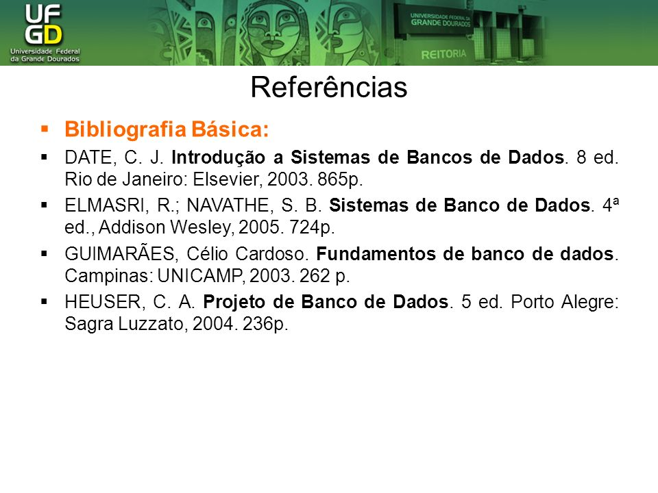 Referências Bibliografia Básica: DATE, C. J. Introdução a Sistemas de Bancos de Dados. 8 ed. Rio de Janeiro: Elsevier, 2003. 865p. ELMASRI, R.; NAVATH
